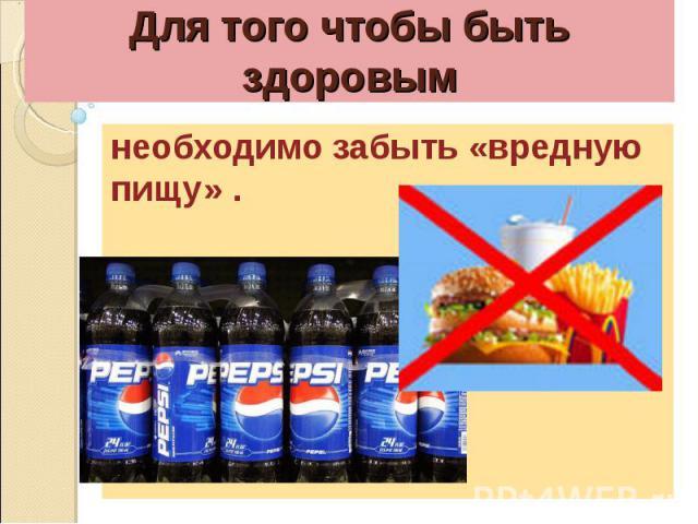 Для того чтобы быть здоровымнеобходимо забыть «вредную пищу» .
