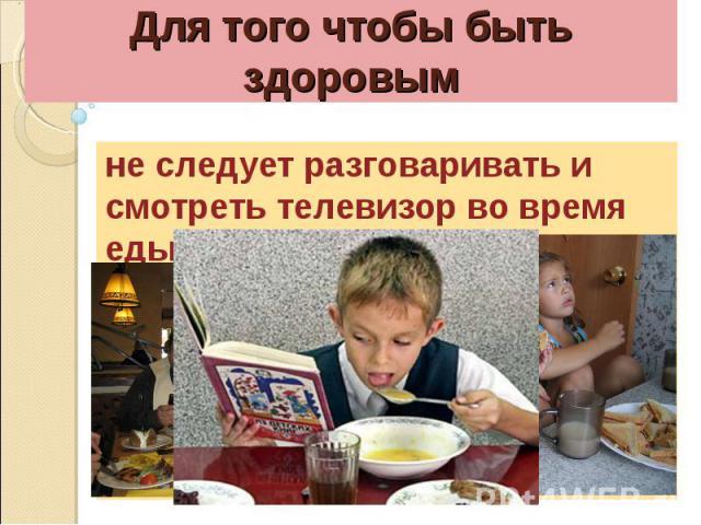 Для того чтобы быть здоровымне следует разговаривать и смотреть телевизор во время еды.