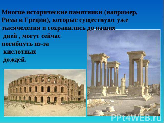 Многие исторические памятники (например, Рима и Греции), которые существуют уже тысячелетия и сохранились до наших дней , могут сейчас погибнуть из-за кислотных дождей.