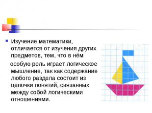 Изучение математики, отличается от изучения других предметов, тем, что в нём осо