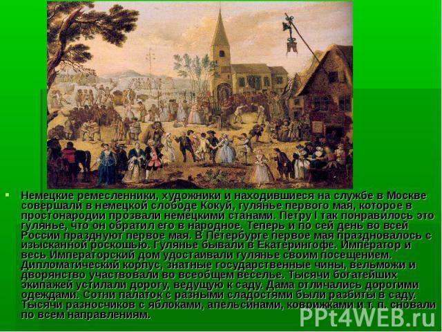Немецкие ремесленники, художники и находившиеся на службе в Москве совершали в немецкой слободе Кокуй, гулянье первого мая, которое в простонародии прозвали немецкими станами. Петру I так понравилось это гулянье, что он обратил его в народное. Тепер…