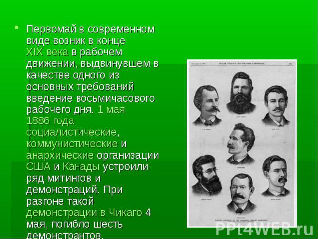 Первомай в современном виде возник в конце XIX века в рабочем движении, выдвинувшем в качестве одного из основных требований введение восьмичасового рабочего дня. 1 мая1886 года социалистические, коммунистические и анархические организации США и Ка…