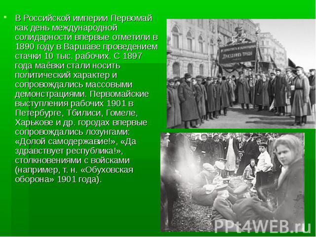 В Российской империи Первомай как день международной солидарности впервые отметили в 1890 году в Варшаве проведением стачки 10 тыс. рабочих. С 1897 года маёвки стали носить политический характер и сопровождались массовыми демонстрациями. Первомайски…