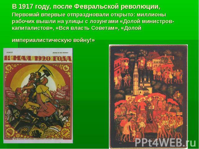В 1917 году, после Февральской революции, Первомай впервые отпраздновали открыто: миллионы рабочих вышли на улицы с лозунгами «Долой министров-капиталистов», «Вся власть Советам», «Долой империалистическую войну!»