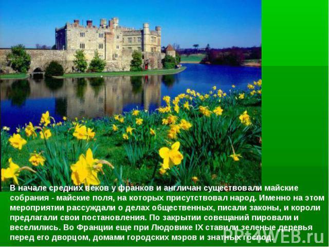 Вначале средних векову франков и англичан существовали майские собрания - майскиеполя, на которых присутствовал народ.Именно на этом мероприятиирассуждали о делах общественных, писали законы, и короли предлагали свои постановления. По закрытии …