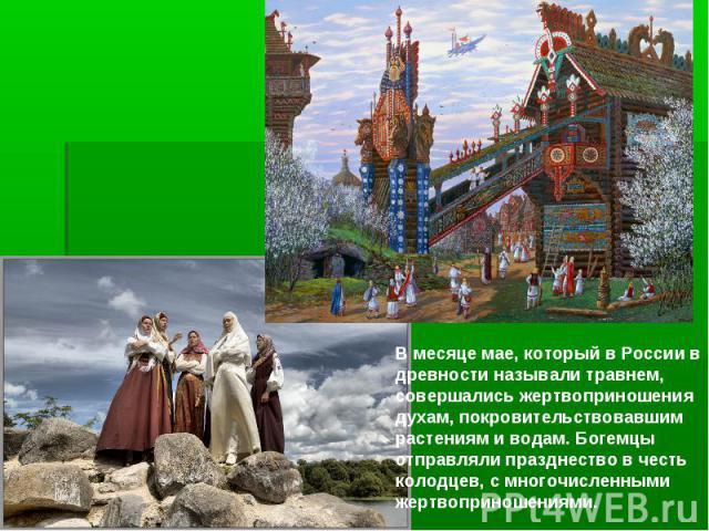 В месяце мае, который в России в древности называлитравнем, совершались жертвоприношения духам, покровительствовавшим растениям и водам. Богемцы отправляли празднество в честь колодцев, с многочисленными жертвоприношениями.