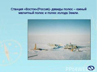 Станция «Восток»(Россия)- дважды полюс – южный магнитный полюс и полюс холода Зе