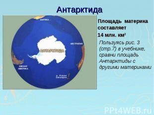 Антарктида Площадь материка составляет 14 млн. км²Пользуясь рис. 3 (стр.7) в уче