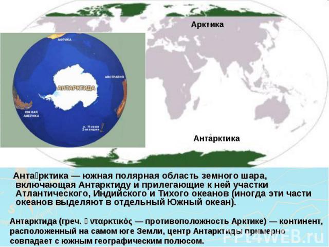 Антарктика — южная полярная область земного шара, включающая Антарктиду и прилегающие к ней участки Атлантического, Индийского и Тихого океанов (иногда эти части океанов выделяют в отдельный Южный океан). Антарктида (греч. ἀνταρκτικός — противополож…