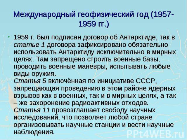 Международный геофизический год (1957-1959 гг.) 1959 г. был подписан договор об Антарктиде, так в статье 1 договора зафиксировано обязательно использовать Антарктиду исключительно в мирных целях. Там запрещено строить военные базы, проводить военные…