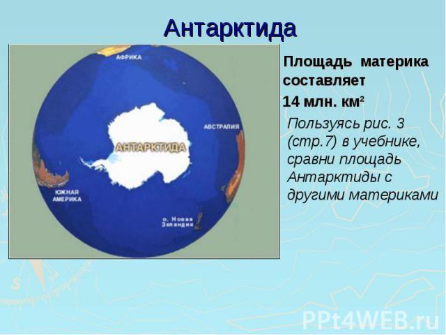 Антарктида Площадь материка составляет 14 млн. км²Пользуясь рис. 3 (стр.7) в учебнике, сравни площадь Антарктиды с другими материками