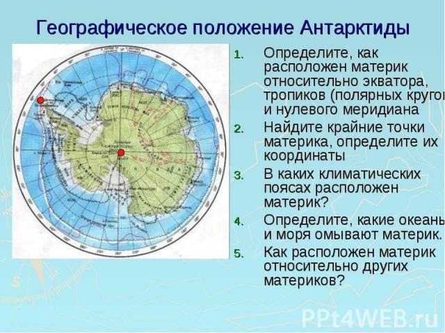 Географическое положение Антарктиды Определите, как расположен материк относительно экватора, тропиков (полярных кругов) и нулевого меридианаНайдите крайние точки материка, определите их координаты В каких климатических поясах расположен материк?Опр…