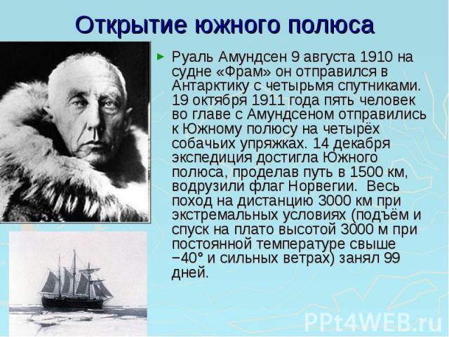 Открытие южного полюса Руаль Амундсен 9 августа 1910 на судне «Фрам» он отправился в Антарктику с четырьмя спутниками. 19 октября 1911 года пять человек во главе с Амундсеном отправились к Южному полюсу на четырёх собачьих упряжках. 14 декабря экспе…