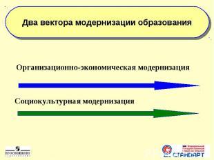 Два вектора модернизации образования Организационно-экономическая модернизацияСо
