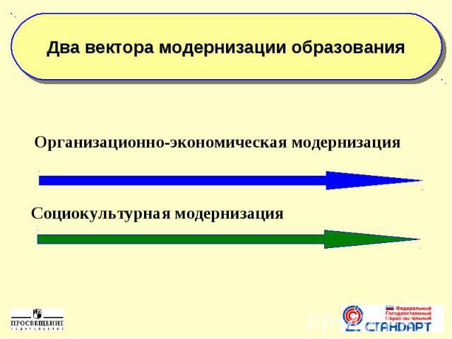 Два вектора модернизации образования Организационно-экономическая модернизацияСоциокультурная модернизация