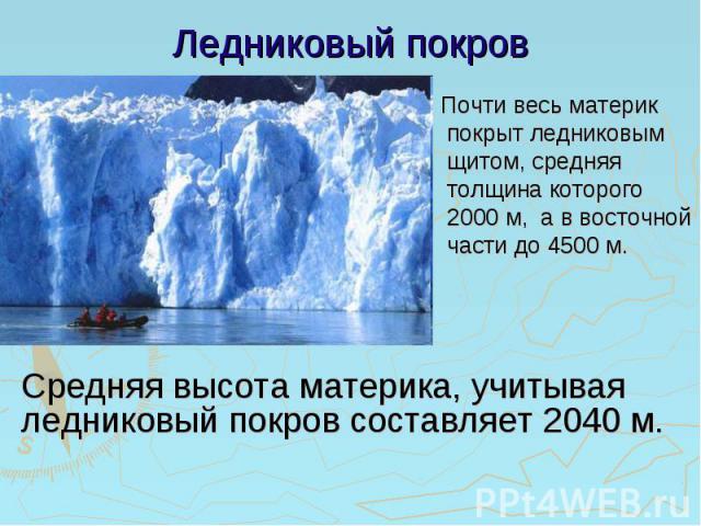 Ледниковый покров Почти весь материк покрыт ледниковым щитом, средняя толщина которого 2000 м, а в восточной части до 4500 м. Средняя высота материка, учитывая ледниковый покров составляет 2040 м.
