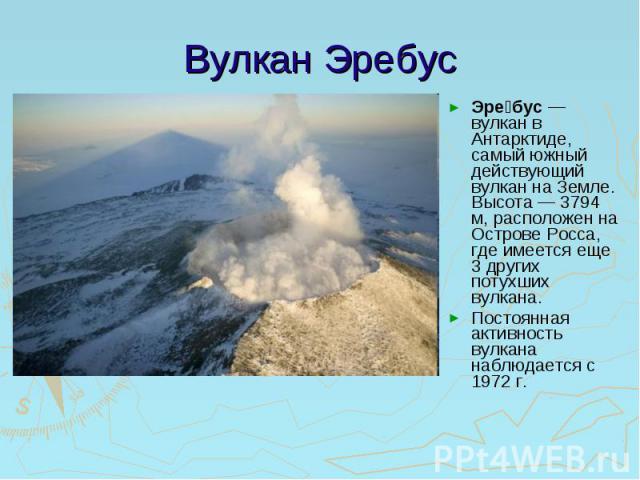 Вулкан Эребус Эребус— вулкан в Антарктиде, самый южный действующий вулкан на Земле. Высота— 3794 м, расположен на Острове Росса, где имеется еще 3 других потухших вулкана.Постоянная активность вулкана наблюдается с 1972г.