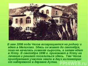 В мае 1898 года Чехов возвращается на родину и едет в Мелихово. Здесь он живет д