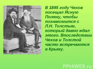 В 1895 году Чехов посещал Ясную Поляну, чтобы познакомится с Л.Н. Толстым, котор