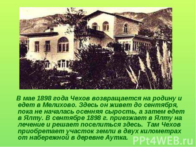В мае 1898 года Чехов возвращается на родину и едет в Мелихово. Здесь он живет до сентября, пока не началась осенняя сырость, а затем едет в Ялту. В сентябре 1898 г. приезжает в Ялту на лечение и решает поселиться здесь. Там Чехов приобретает участо…