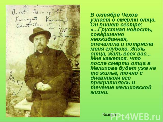 В октябре Чехов узнаёт о смерти отца. Он пишет сестре: «...Грустная новость, совершенно неожиданная, опечалила и потрясла меня глубоко. Жаль отца, жаль всех вас... Мне кажется, что после смерти отца в Мелихове будет уже не то жильё, точно с дневнико…