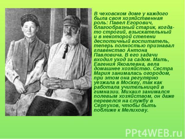 В чеховском доме у каждого была своя хозяйственная роль: Павел Егорович, благообразный старик, когда-то строгий, взыскательный и в некоторой степени деспотичный воспитатель, теперь полностью признавал главенство Антона Павловича. В его задачи входил…