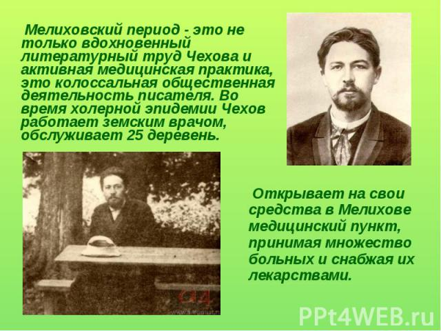 Мелиховский период - это не только вдохновенный литературный труд Чехова и активная медицинская практика, это колоссальная общественная деятельность писателя. Во время холерной эпидемии Чехов работает земским врачом, обслуживает 25 деревень. Открыва…