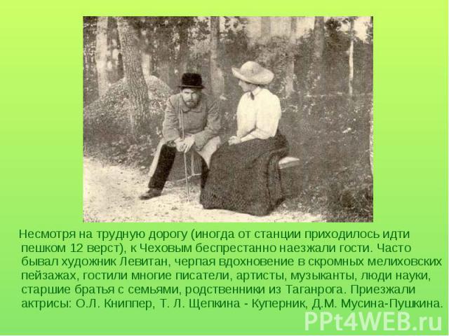 Несмотря на трудную дорогу (иногда от станции приходилось идти пешком 12 верст), к Чеховым беспрестанно наезжали гости. Часто бывал художник Левитан, черпая вдохновение в скромных мелиховских пейзажах, гостили многие писатели, артисты, музыканты, лю…