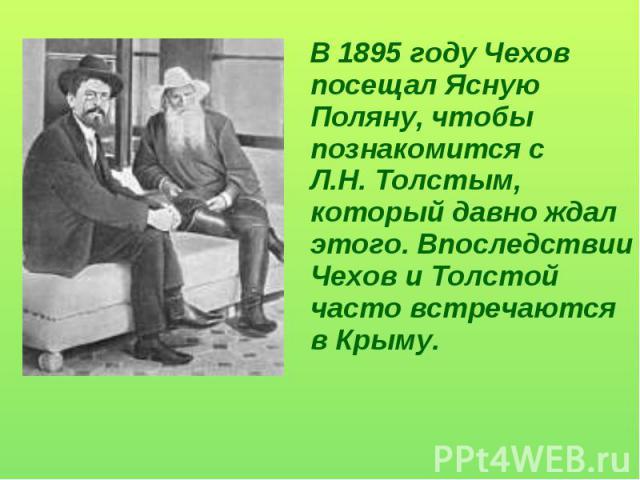 В 1895 году Чехов посещал Ясную Поляну, чтобы познакомится с Л.Н. Толстым, который давно ждал этого. Впоследствии Чехов и Толстой часто встречаются в Крыму.