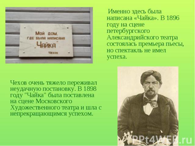 Именно здесь была написана «Чайка». В 1896 году на сцене петербургского Александрийского театра состоялась премьера пьесы, но спектакль не имел успеха. Чехов очень тяжело переживал неудачную постановку. В 1898 году