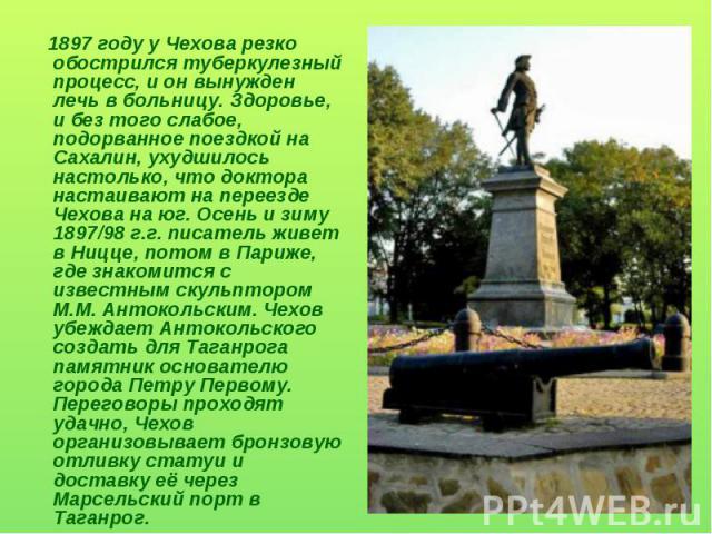 1897 году у Чехова резко обострился туберкулезный процесс, и он вынужден лечь в больницу. Здоровье, и без того слабое, подорванное поездкой на Сахалин, ухудшилось настолько, что доктора настаивают на переезде Чехова на юг. Осень и зиму 1897/98 г.г. …