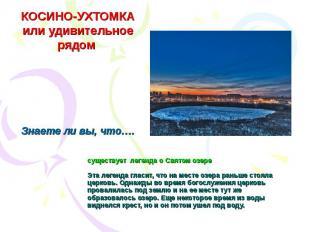 КОСИНО-УХТОМКА или удивительное рядом существует легенда о Святом озереЭта леген