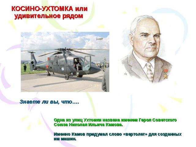 КОСИНО-УХТОМКА или удивительное рядом Одна из улиц Ухтомки названа именем Героя Советского Союза Николая Ильича Камова.Именно Камов придумал слово «вертолет» для созданных им машин.Знаете ли вы, что….