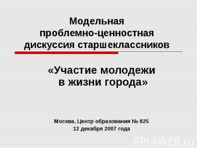 Модельнаяпроблемно-ценностная дискуссия старшеклассников «Участие молодежи в жизни города»Москва, Центр образования № 82512 декабря 2007 года