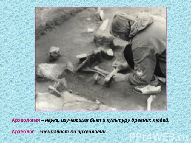 Археология – наука, изучающая быт и культуру древних людей.Археолог – специалист по археологии.