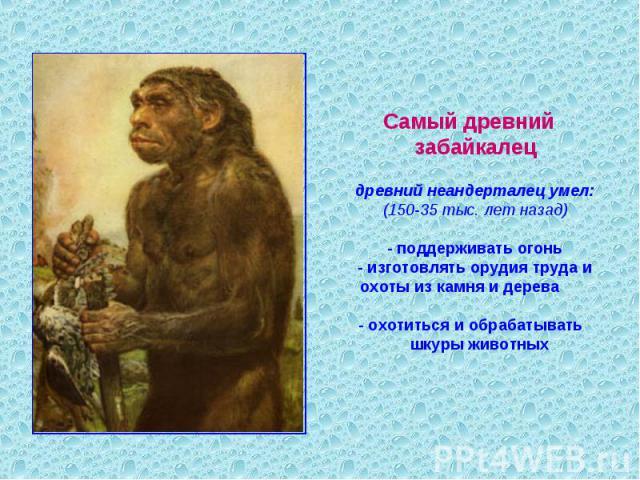 Самый древний забайкалецдревний неандерталец умел:(150-35 тыс. лет назад) - поддерживать огонь- изготовлять орудия труда и охоты из камня и дерева - охотиться и обрабатывать шкуры животных