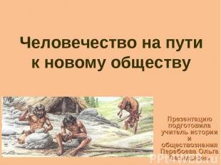 Человечество на пути к новому обществу Презентацию подготовила учитель истории и