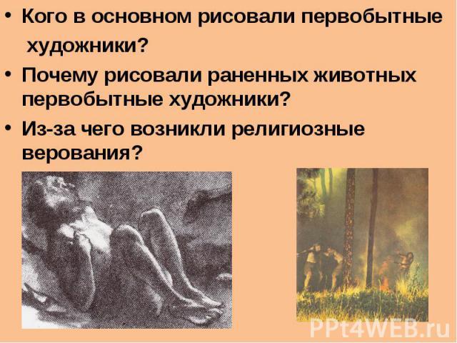 Кого в основном рисовали первобытные художники?Почему рисовали раненных животных первобытные художники?Из-за чего возникли религиозные верования?