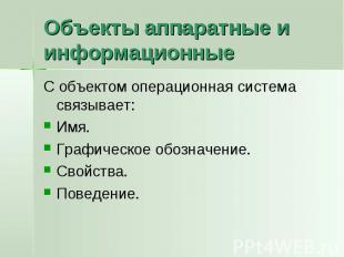 Объекты аппаратные и информационные С объектом операционная система связывает:Им