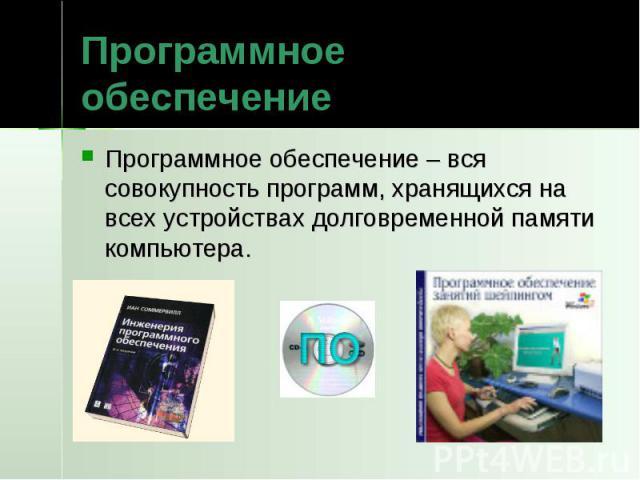 Программное обеспечение Программное обеспечение – вся совокупность программ, хранящихся на всех устройствах долговременной памяти компьютера.
