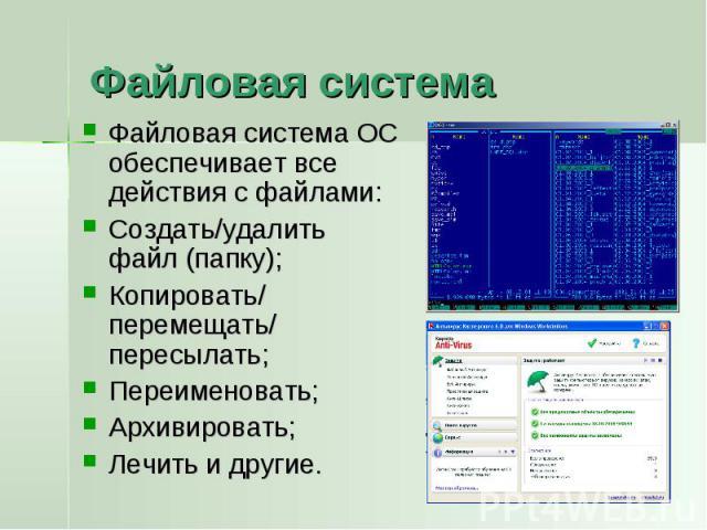 Файловая система Файловая система ОС обеспечивает все действия с файлами:Создать/удалить файл (папку);Копировать/ перемещать/ пересылать;Переименовать;Архивировать;Лечить и другие.