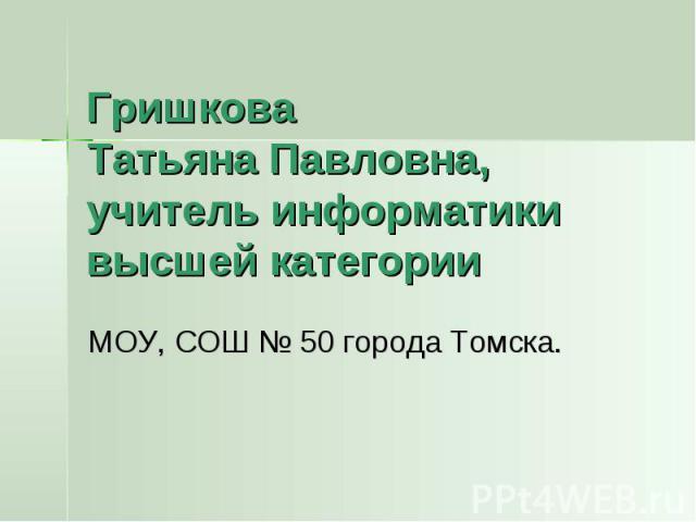 Гришкова Татьяна Павловна,учитель информатики высшей категории МОУ, СОШ № 50 города Томска.