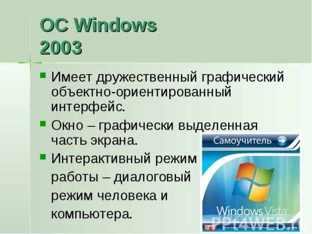 ОС Windows2003 Имеет дружественный графический объектно-ориентированный интерфейс.Окно – графически выделенная часть экрана.Интерактивный режим работы – диалоговый режим человека и компьютера.