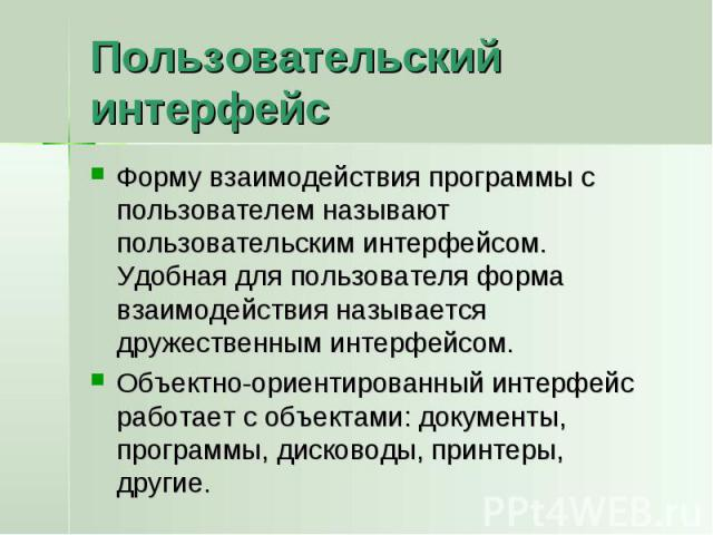 Пользовательский интерфейс Форму взаимодействия программы с пользователем называют пользовательским интерфейсом. Удобная для пользователя форма взаимодействия называется дружественным интерфейсом.Объектно-ориентированный интерфейс работает с объекта…