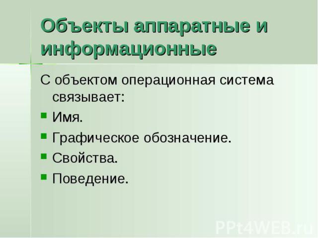 Объекты аппаратные и информационные С объектом операционная система связывает:Имя.Графическое обозначение.Свойства.Поведение.