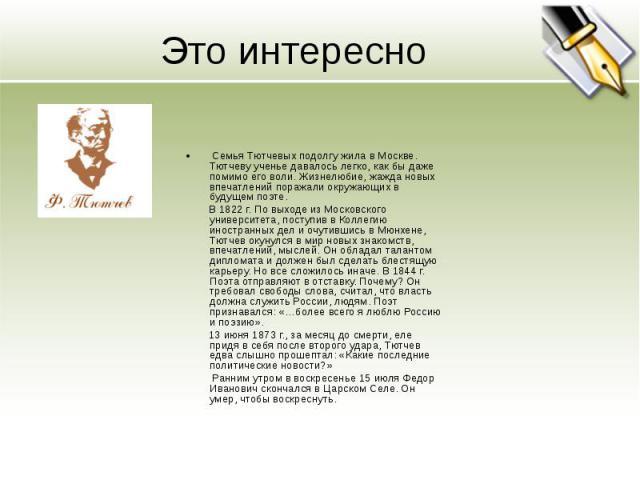 Это интересно Семья Тютчевых подолгу жила в Москве. Тютчеву ученье давалось легко, как бы даже помимо его воли. Жизнелюбие, жажда новых впечатлений поражали окружающих в будущем поэте. В 1822 г. По выходе из Московского университета, поступив в Колл…