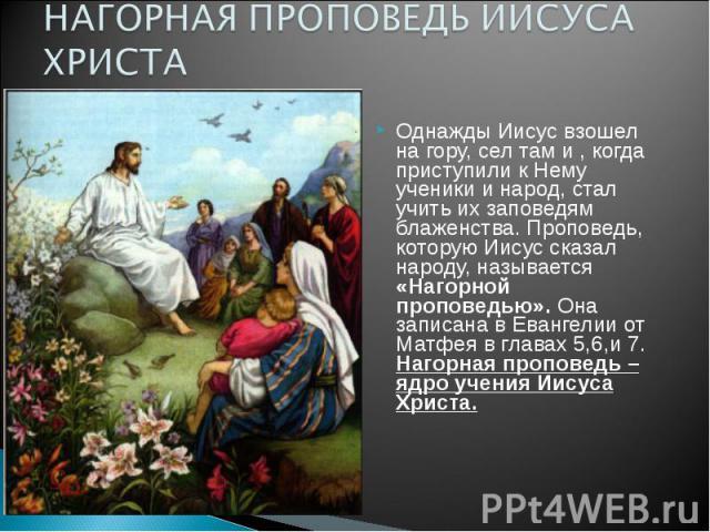 НАГОРНАЯ ПРОПОВЕДЬ ИИСУСА ХРИСТА Однажды Иисус взошел на гору, сел там и , когда приступили к Нему ученики и народ, стал учить их заповедям блаженства. Проповедь, которую Иисус сказал народу, называется «Нагорной проповедью». Она записана в Евангели…
