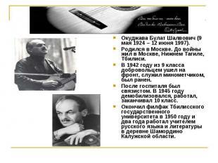 Окуджава Булат Шалвович (9 мая 1924 – 12 июня 1997).Родился в Москве. До войны ж