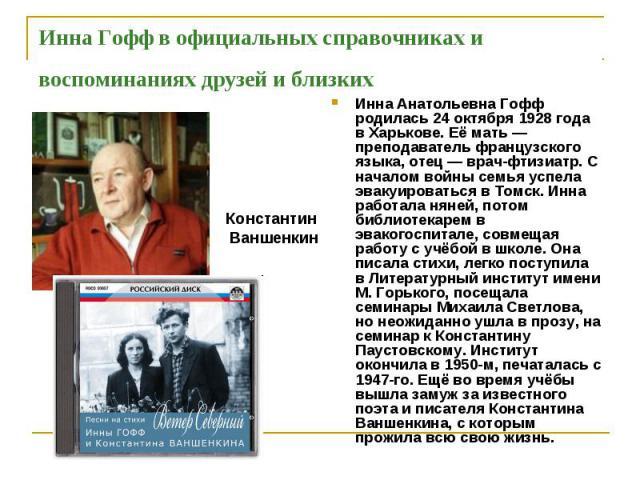 Инна Гофф в официальных справочниках и воспоминаниях друзей и близких Инна Анатольевна Гофф родилась 24 октября 1928 года в Харькове. Её мать — преподаватель французского языка, отец — врач-фтизиатр. С началом войны семья успела эвакуироваться в Том…