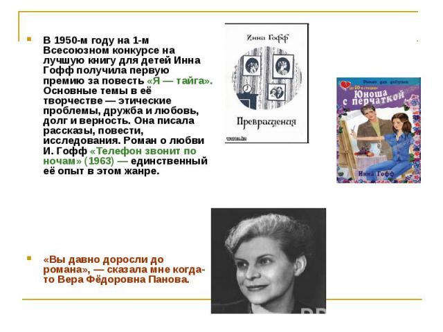 В 1950-м году на 1-м Всесоюзном конкурсе на лучшую книгу для детей Инна Гофф получила первую премию за повесть «Я — тайга». Основные темы в её творчестве — этические проблемы, дружба и любовь, долг и верность. Она писала рассказы, повести, исследова…